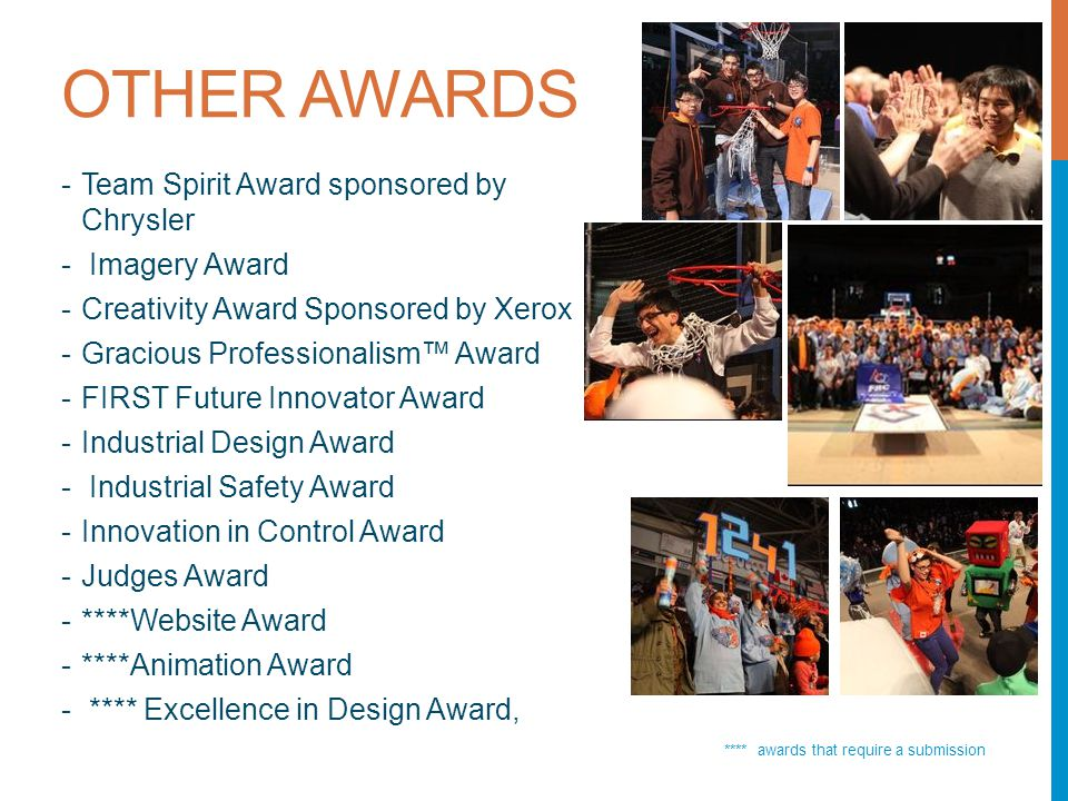 OTHER AWARDS **** awards that require a submission -Team Spirit Award sponsored by Chrysler - Imagery Award -Creativity Award Sponsored by Xerox -Gracious Professionalism™ Award -FIRST Future Innovator Award -Industrial Design Award - Industrial Safety Award -Innovation in Control Award -Judges Award -****Website Award -****Animation Award - **** Excellence in Design Award,