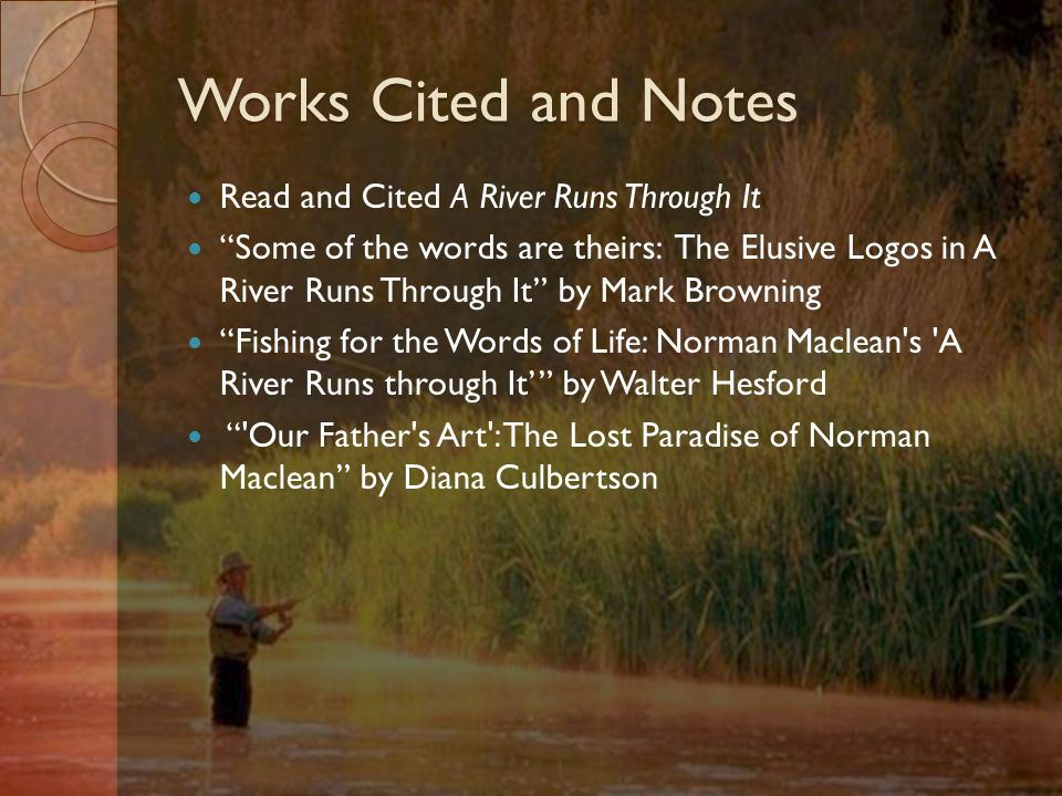 Works Cited and Notes Read and Cited A River Runs Through It Some of the words are theirs: The Elusive Logos in A River Runs Through It by Mark Browning Fishing for the Words of Life: Norman Maclean s A River Runs through It' by Walter Hesford Our Father s Art : The Lost Paradise of Norman Maclean by Diana Culbertson
