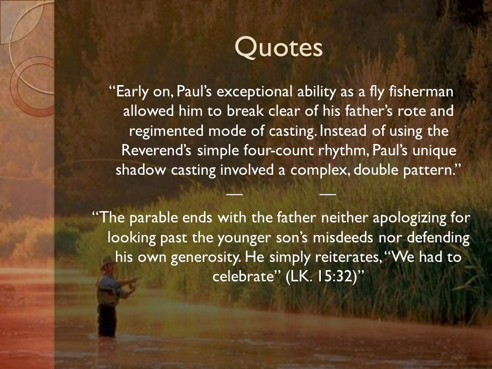 Quotes Early on, Paul's exceptional ability as a fly fisherman allowed him to break clear of his father's rote and regimented mode of casting.