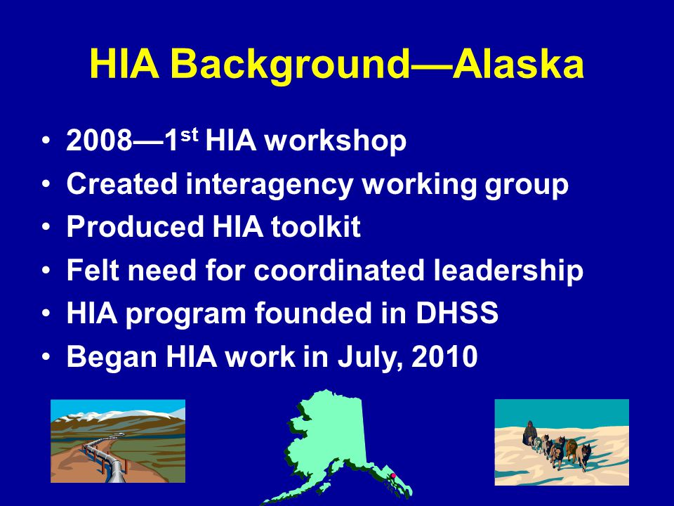 HIA Background—Alaska 2008—1 st HIA workshop Created interagency working group Produced HIA toolkit Felt need for coordinated leadership HIA program founded in DHSS Began HIA work in July, 2010