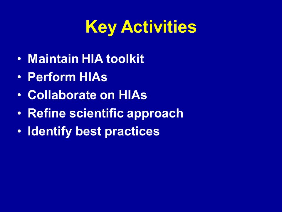 Key Activities Maintain HIA toolkit Perform HIAs Collaborate on HIAs Refine scientific approach Identify best practices