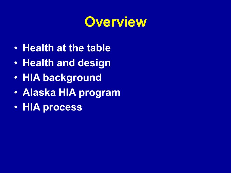 Overview Health at the table Health and design HIA background Alaska HIA program HIA process
