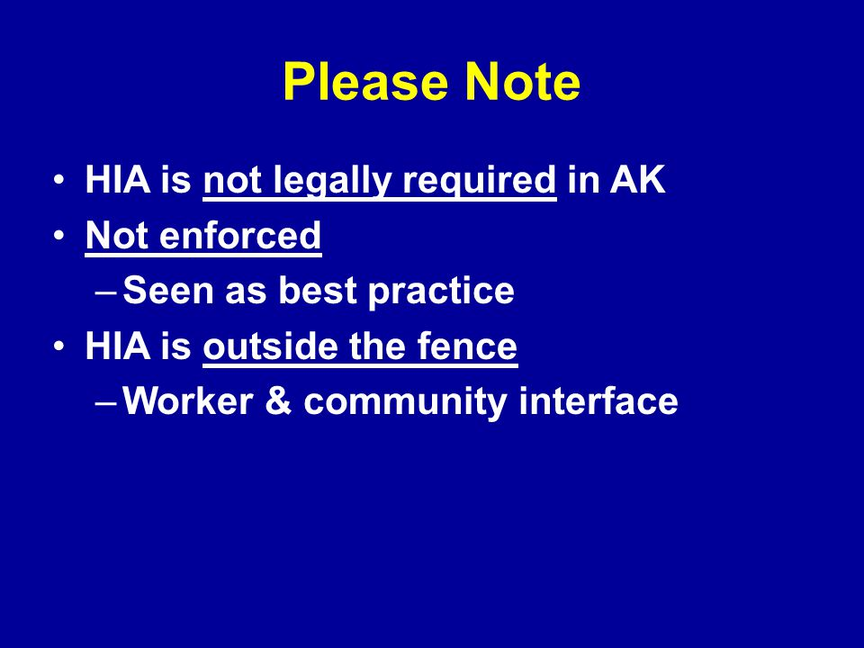 Please Note HIA is not legally required in AK Not enforced –Seen as best practice HIA is outside the fence –Worker & community interface