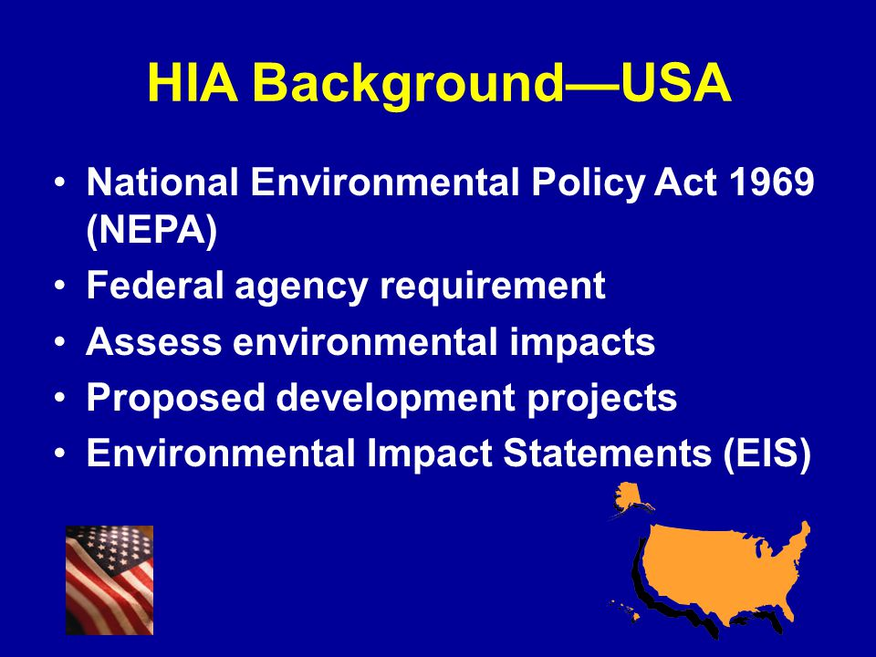 HIA Background—USA National Environmental Policy Act 1969 (NEPA) Federal agency requirement Assess environmental impacts Proposed development projects Environmental Impact Statements (EIS)