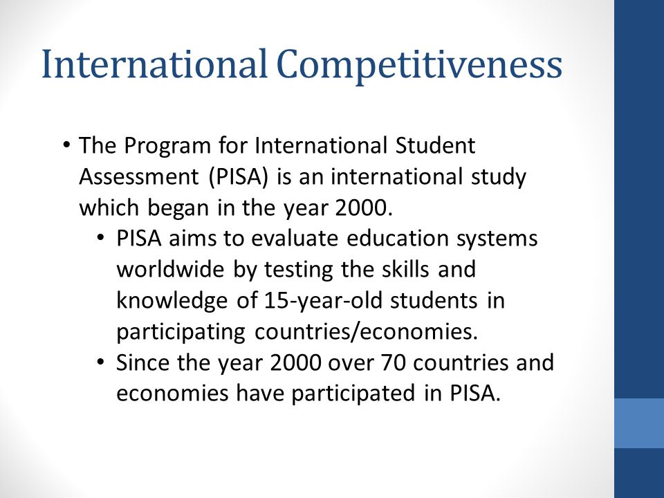 International Competitiveness The Program for International Student Assessment (PISA) is an international study which began in the year 2000.