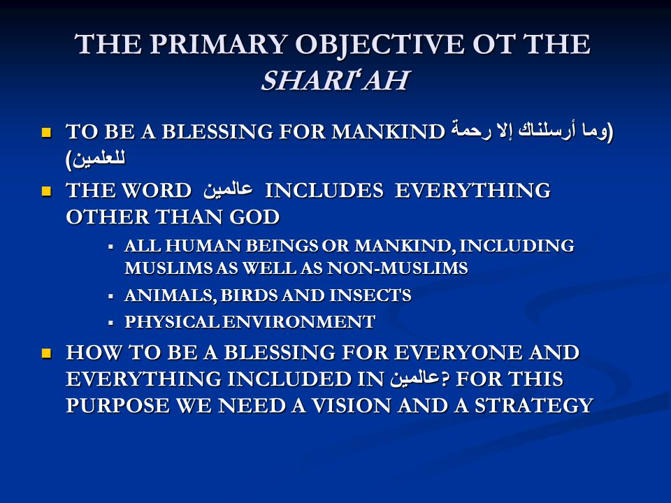 THE PRIMARY OBJECTIVE OT THE SHARI ' AH TO BE A BLESSING FOR MANKIND( وما أرسلناك إلا رحمة للعلمين ) TO BE A BLESSING FOR MANKIND( وما أرسلناك إلا رحمة للعلمين ) THE WORD عالمين INCLUDES EVERYTHING OTHER THAN GOD THE WORD عالمين INCLUDES EVERYTHING OTHER THAN GOD  ALL HUMAN BEINGS OR MANKIND, INCLUDING MUSLIMS AS WELL AS NON-MUSLIMS  ANIMALS, BIRDS AND INSECTS  PHYSICAL ENVIRONMENT HOW TO BE A BLESSING FOR EVERYONE AND EVERYTHING INCLUDED IN عالمين .