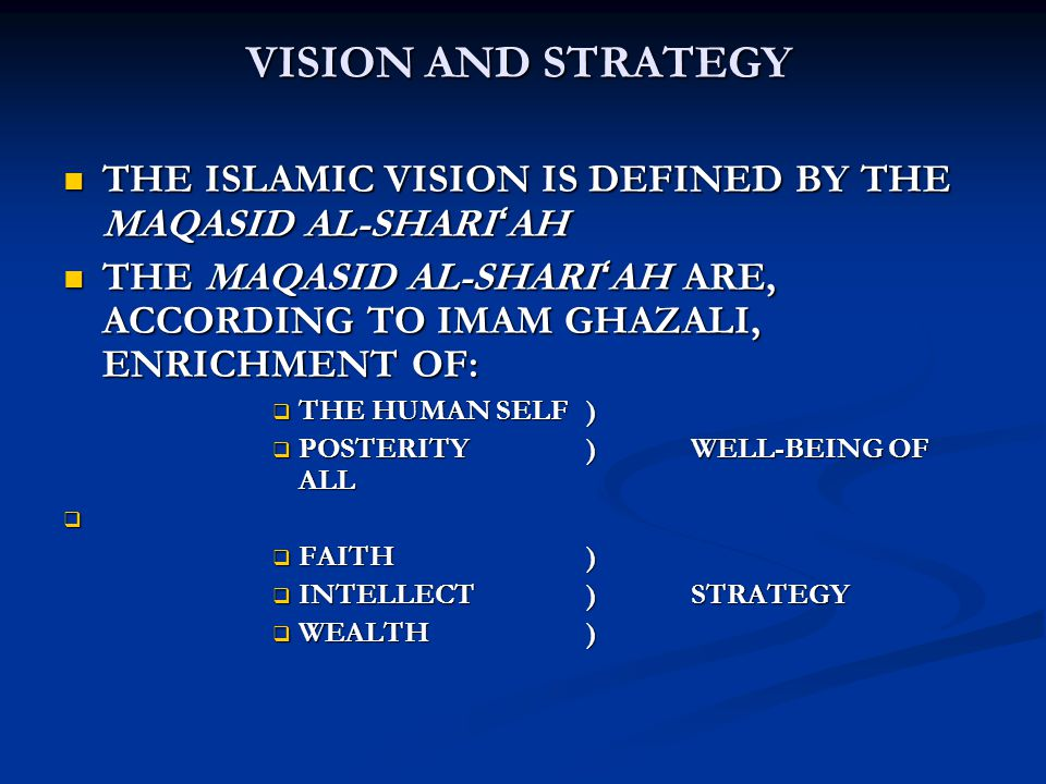 VISION AND STRATEGY THE ISLAMIC VISION IS DEFINED BY THE MAQASID AL-SHARI ' AH THE ISLAMIC VISION IS DEFINED BY THE MAQASID AL-SHARI ' AH THE MAQASID AL-SHARI ' AH ARE, ACCORDING TO IMAM GHAZALI, ENRICHMENT OF: THE MAQASID AL-SHARI ' AH ARE, ACCORDING TO IMAM GHAZALI, ENRICHMENT OF:  THE HUMAN SELF)  POSTERITY)WELL-BEING OF ALL   FAITH)  INTELLECT)STRATEGY  WEALTH)