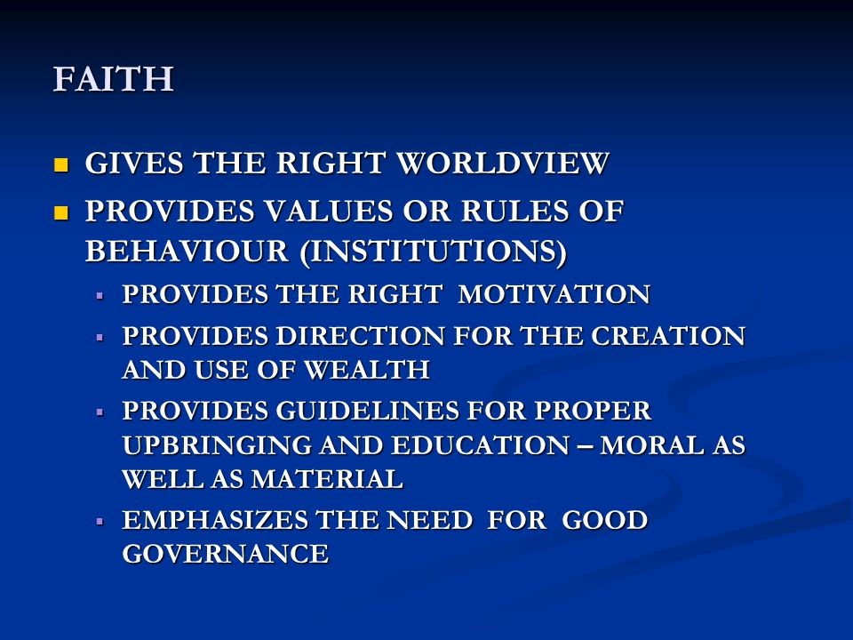 FAITH GIVES THE RIGHT WORLDVIEW GIVES THE RIGHT WORLDVIEW PROVIDES VALUES OR RULES OF BEHAVIOUR (INSTITUTIONS) PROVIDES VALUES OR RULES OF BEHAVIOUR (INSTITUTIONS)  PROVIDES THE RIGHT MOTIVATION  PROVIDES DIRECTION FOR THE CREATION AND USE OF WEALTH  PROVIDES GUIDELINES FOR PROPER UPBRINGING AND EDUCATION – MORAL AS WELL AS MATERIAL  EMPHASIZES THE NEED FOR GOOD GOVERNANCE