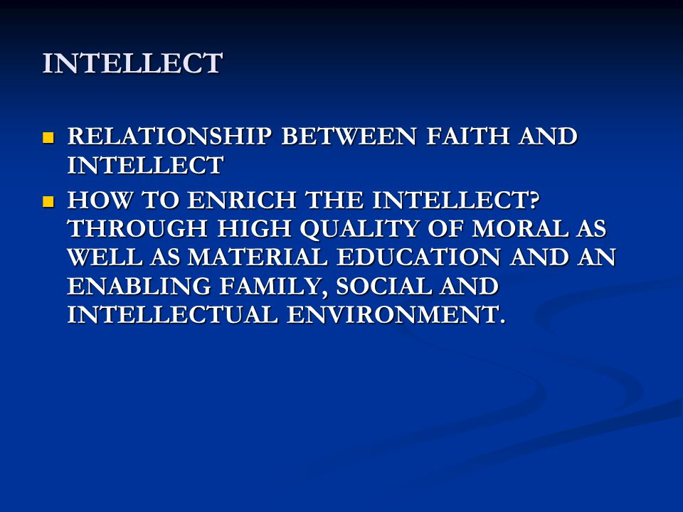 INTELLECT RELATIONSHIP BETWEEN FAITH AND INTELLECT RELATIONSHIP BETWEEN FAITH AND INTELLECT HOW TO ENRICH THE INTELLECT.