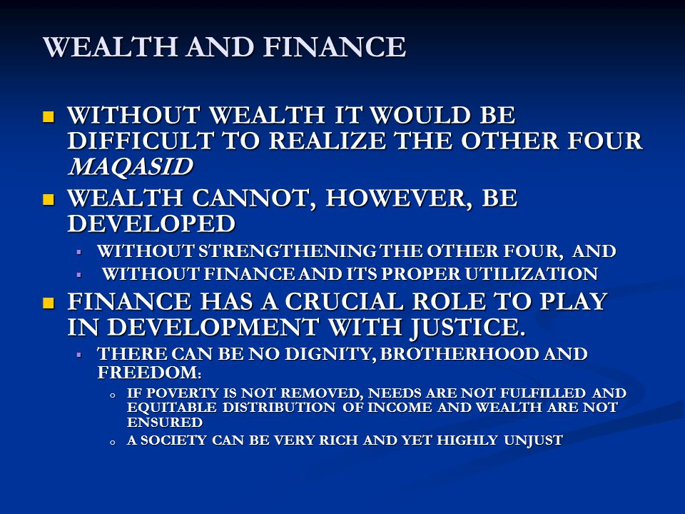 WEALTH AND FINANCE WITHOUT WEALTH IT WOULD BE DIFFICULT TO REALIZE THE OTHER FOUR MAQASID WITHOUT WEALTH IT WOULD BE DIFFICULT TO REALIZE THE OTHER FOUR MAQASID WEALTH CANNOT, HOWEVER, BE DEVELOPED WEALTH CANNOT, HOWEVER, BE DEVELOPED  WITHOUT STRENGTHENING THE OTHER FOUR, AND  WITHOUT FINANCE AND ITS PROPER UTILIZATION FINANCE HAS A CRUCIAL ROLE TO PLAY IN DEVELOPMENT WITH JUSTICE.