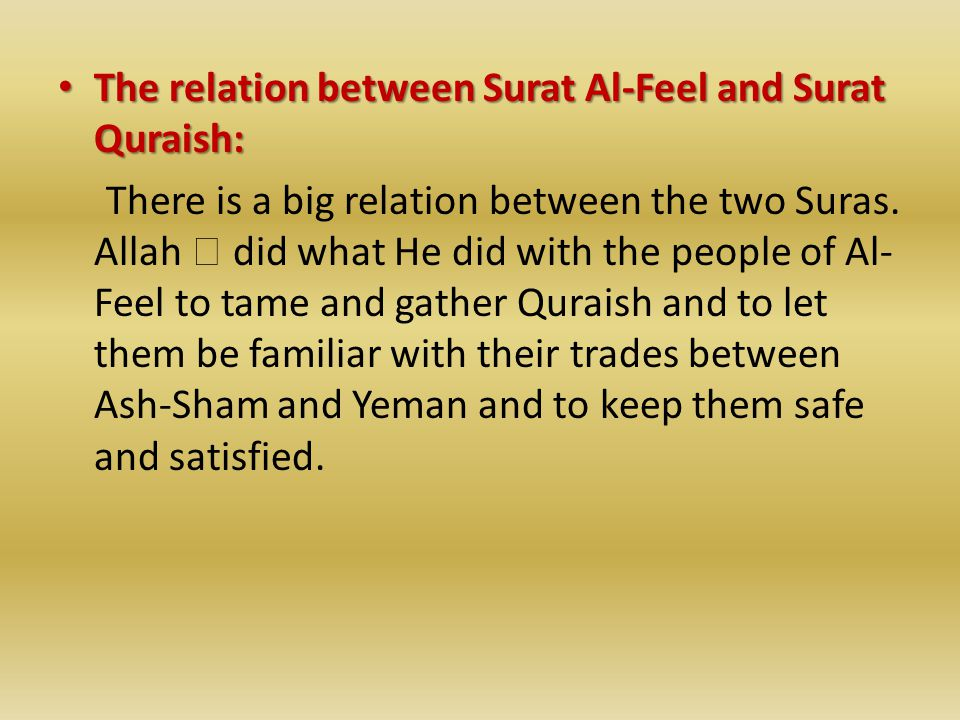 The relation between Surat Al-Feel and Surat Quraish: The relation between Surat Al-Feel and Surat Quraish: There is a big relation between the two Suras.