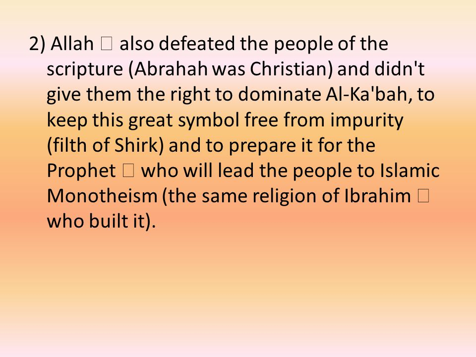 2) Allah  also defeated the people of the scripture (Abrahah was Christian) and didn t give them the right to dominate Al-Ka bah, to keep this great symbol free from impurity (filth of Shirk) and to prepare it for the Prophet  who will lead the people to Islamic Monotheism (the same religion of Ibrahim  who built it).