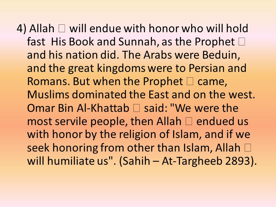 4) Allah  will endue with honor who will hold fast His Book and Sunnah, as the Prophet  and his nation did.