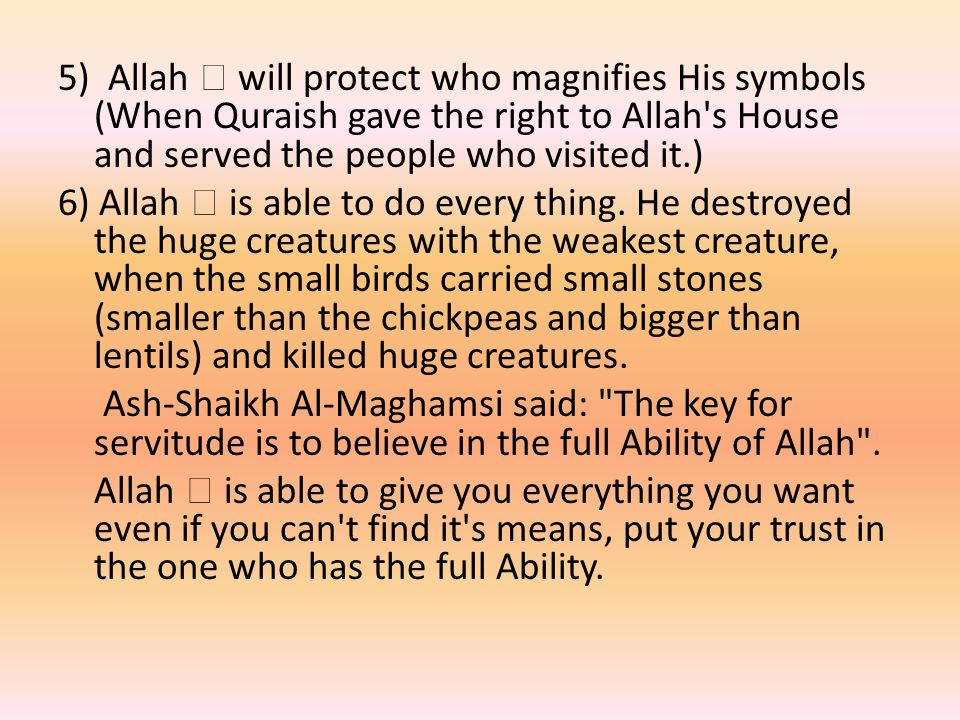5) Allah  will protect who magnifies His symbols (When Quraish gave the right to Allah s House and served the people who visited it.) 6) Allah  is able to do every thing.