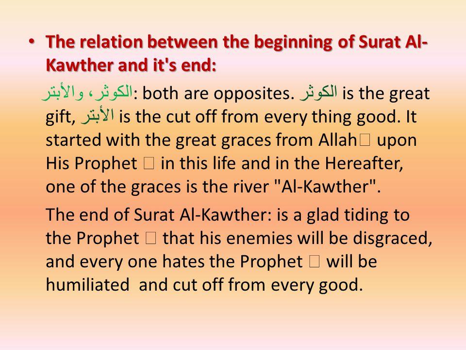 The relation between the beginning of Surat Al- Kawther and it s end: The relation between the beginning of Surat Al- Kawther and it s end: الكوثر، والأبتر : both are opposites.