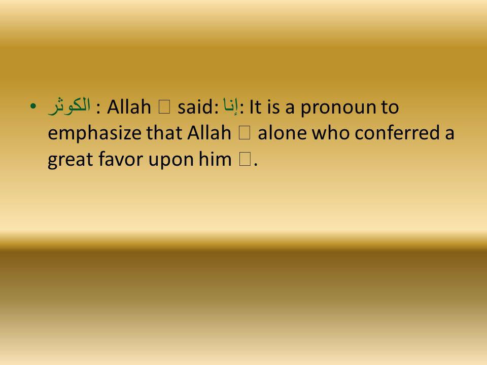 الكوثر : Allah  said: إنا : It is a pronoun to emphasize that Allah  alone who conferred a great favor upon him .