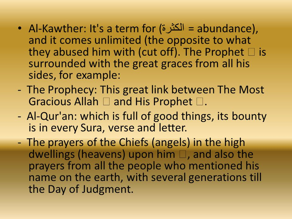 Al-Kawther: It s a term for ( الكثرة = abundance), and it comes unlimited (the opposite to what they abused him with (cut off).