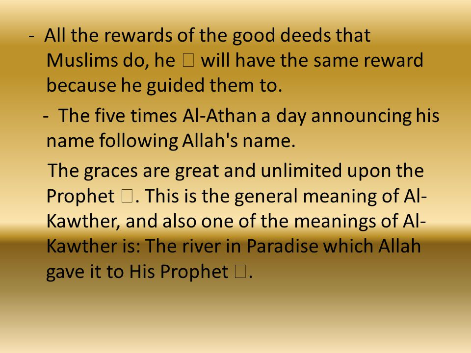 - All the rewards of the good deeds that Muslims do, he  will have the same reward because he guided them to.