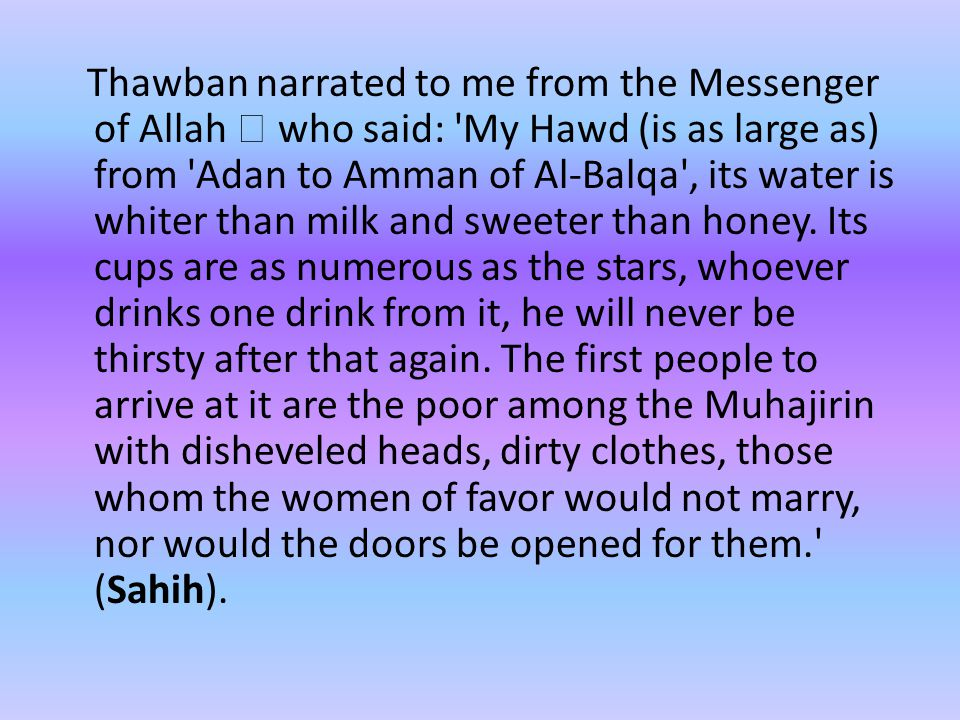 Thawban narrated to me from the Messenger of Allah  who said: My Hawd (is as large as) from Adan to Amman of Al-Balqa , its water is whiter than milk and sweeter than honey.