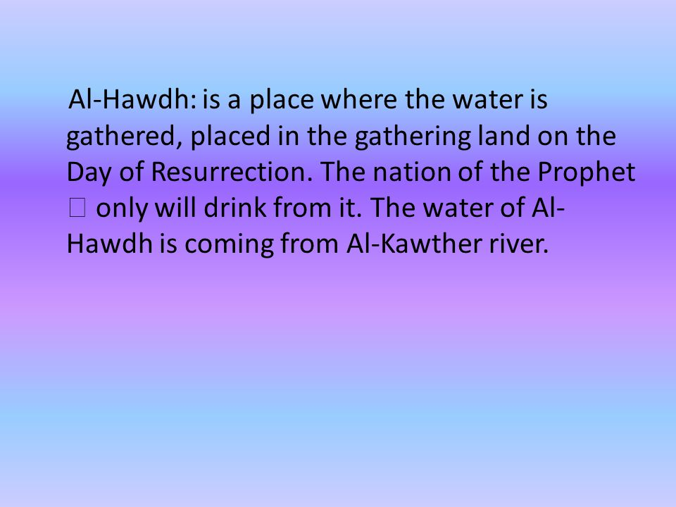 Al-Hawdh: is a place where the water is gathered, placed in the gathering land on the Day of Resurrection.