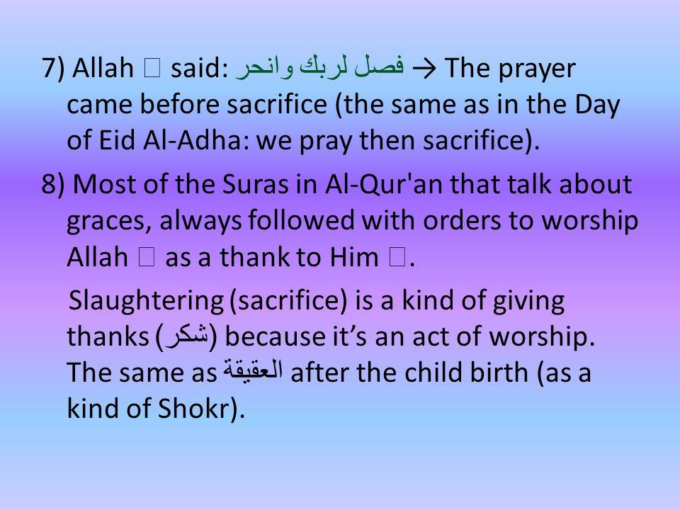 7) Allah  said: فصل لربك وانحر → The prayer came before sacrifice (the same as in the Day of Eid Al-Adha: we pray then sacrifice).