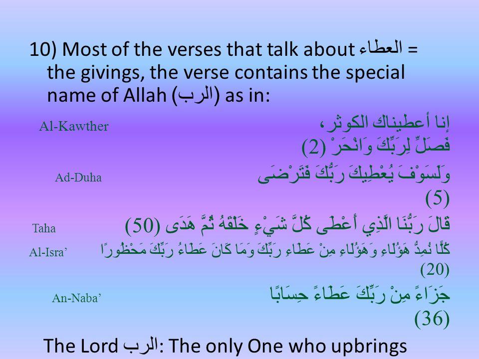 10) Most of the verses that talk about العطاء = the givings, the verse contains the special name of Allah ( الرب ) as in: Al-Kawther إنا أعطيناك الكوثر، فَصَلِّ لِرَبِّكَ وَانْحَرْ (2) Ad-Duha وَلَسَوْفَ يُعْطِيكَ رَبُّكَ فَتَرْضَى (5) Taha قَالَ رَبُّنَا الَّذِي أَعْطَى كُلَّ شَيْءٍ خَلْقَهُ ثُمَّ هَدَى (50) Al-Isra' كُلًّا نُمِدُّ هَؤُلَاءِ وَهَؤُلَاءِ مِنْ عَطَاءِ رَبِّكَ وَمَا كَانَ عَطَاءُ رَبِّكَ مَحْظُورًا (20) An-Naba' جَزَاءً مِنْ رَبِّكَ عَطَاءً حِسَابًا (36) The Lord الرب : The only One who upbrings people with what He gives them.