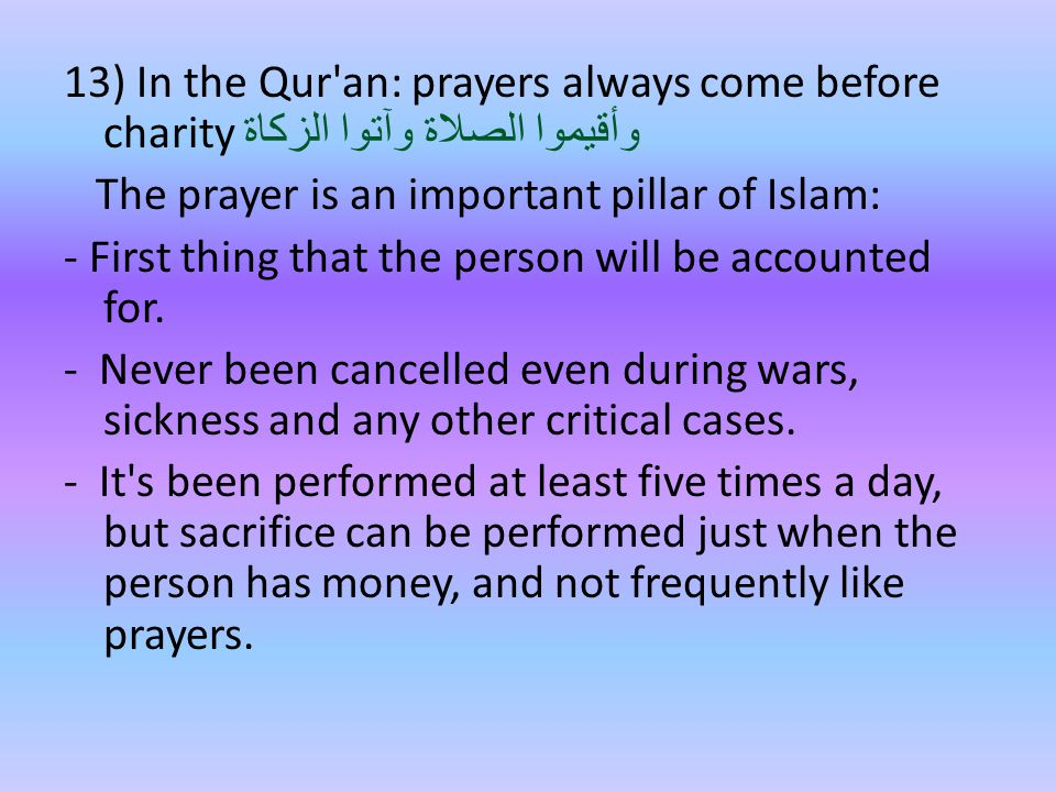 13) In the Qur an: prayers always come before charity وأقيموا الصلاة وآتوا الزكاة The prayer is an important pillar of Islam: - First thing that the person will be accounted for.