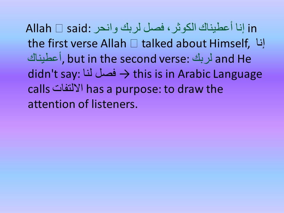 Allah  said: إنا أعطيناك الكوثر، فصل لربك وانحر in the first verse Allah  talked about Himself, إنا أعطيناك, but in the second verse: لربك and He didn t say: فصل لنا → this is in Arabic Language calls الالتفات has a purpose: to draw the attention of listeners.