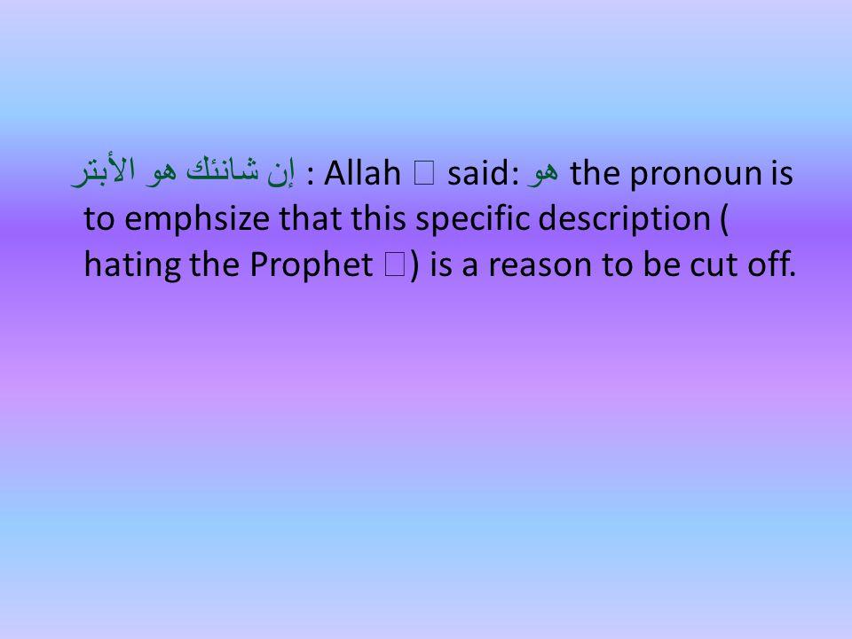 إن شانئك هو الأبتر : Allah  said: هو the pronoun is to emphsize that this specific description ( hating the Prophet  ) is a reason to be cut off.