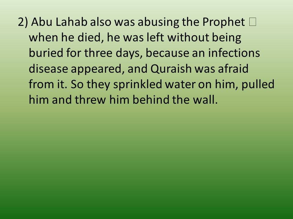 2) Abu Lahab also was abusing the Prophet  when he died, he was left without being buried for three days, because an infections disease appeared, and Quraish was afraid from it.