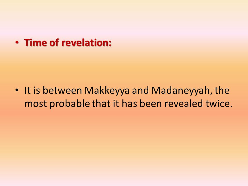 Time of revelation: Time of revelation: It is between Makkeyya and Madaneyyah, the most probable that it has been revealed twice.