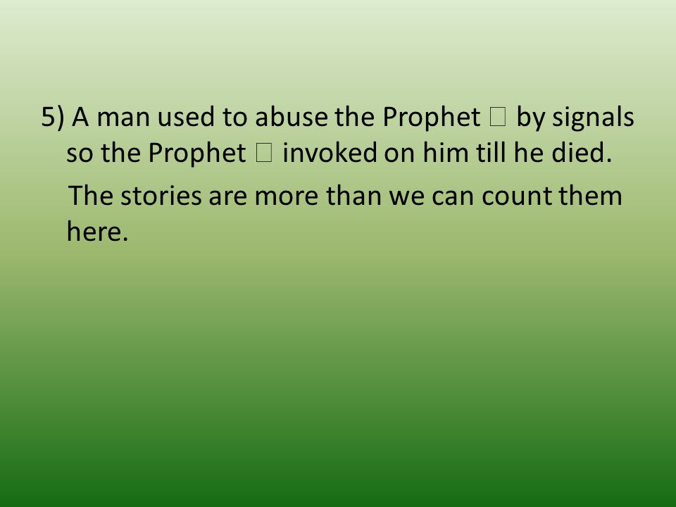 5) A man used to abuse the Prophet  by signals so the Prophet  invoked on him till he died.