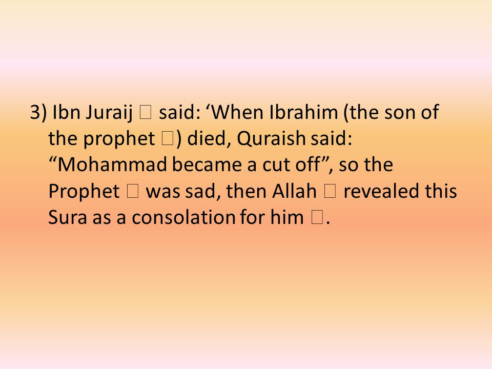 3) Ibn Juraij  said: 'When Ibrahim (the son of the prophet  ) died, Quraish said: Mohammad became a cut off , so the Prophet  was sad, then Allah  revealed this Sura as a consolation for him .