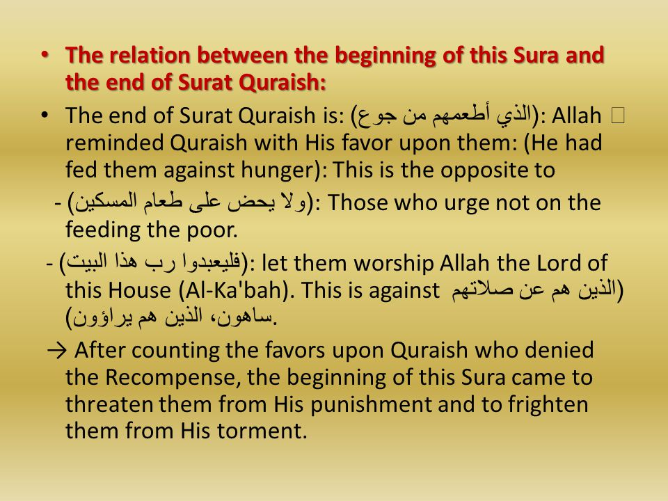 The relation between the beginning of this Sura and the end of Surat Quraish: The relation between the beginning of this Sura and the end of Surat Quraish: The end of Surat Quraish is: ( الذي أطعمهم من جوع ): Allah  reminded Quraish with His favor upon them: (He had fed them against hunger): This is the opposite to - ( ولا يحض على طعام المسكين ): Those who urge not on the feeding the poor.