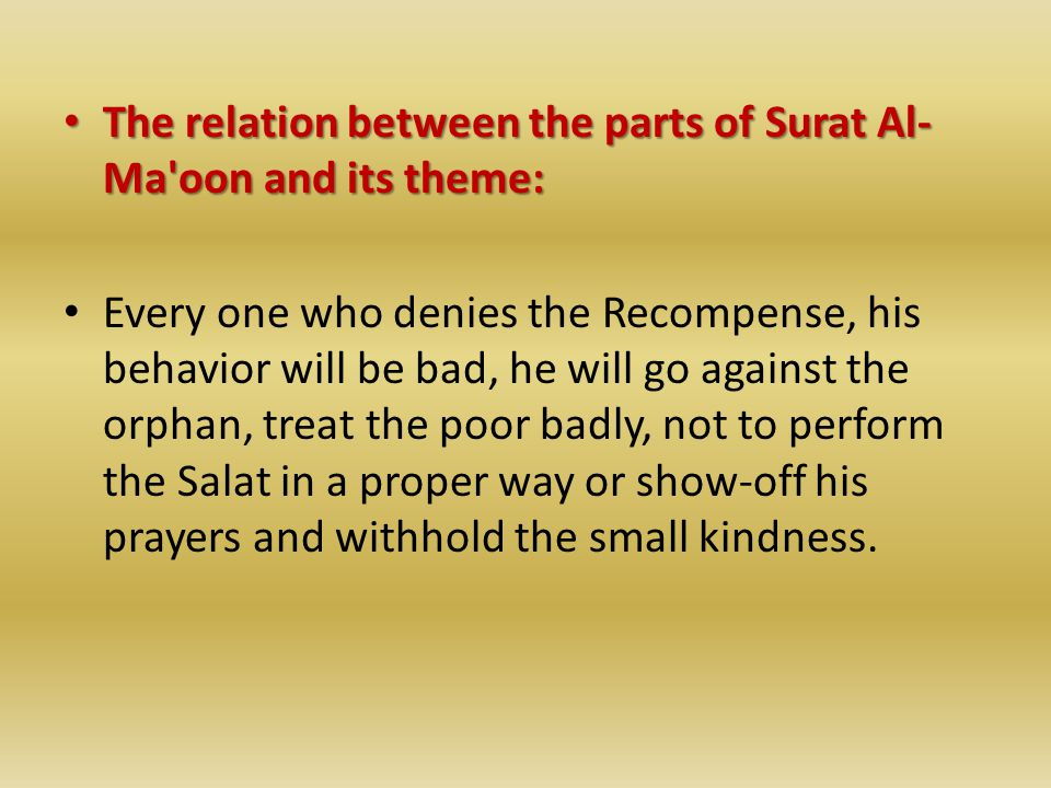 The relation between the parts of Surat Al- Ma oon and its theme: The relation between the parts of Surat Al- Ma oon and its theme: Every one who denies the Recompense, his behavior will be bad, he will go against the orphan, treat the poor badly, not to perform the Salat in a proper way or show-off his prayers and withhold the small kindness.