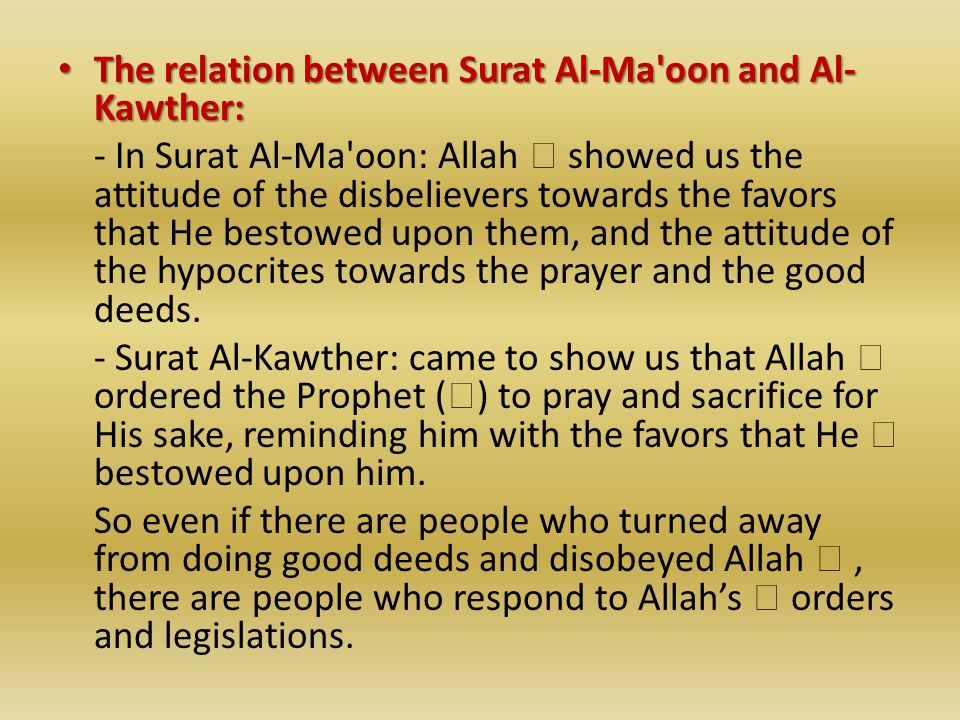 The relation between Surat Al-Ma oon and Al- Kawther: The relation between Surat Al-Ma oon and Al- Kawther: - In Surat Al-Ma oon: Allah  showed us the attitude of the disbelievers towards the favors that He bestowed upon them, and the attitude of the hypocrites towards the prayer and the good deeds.