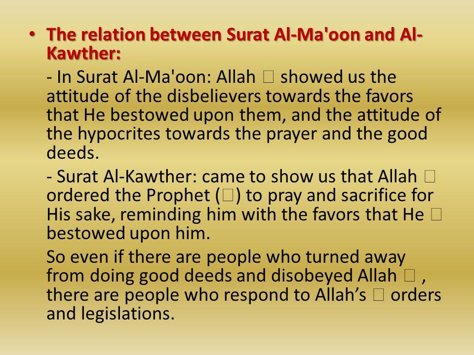 The relation between Surat Al-Ma'oon and Al- Kawther: The relation between Surat Al-Ma'oon and Al- Kawther: - In Surat Al-Ma'oon: Allah  showed us th