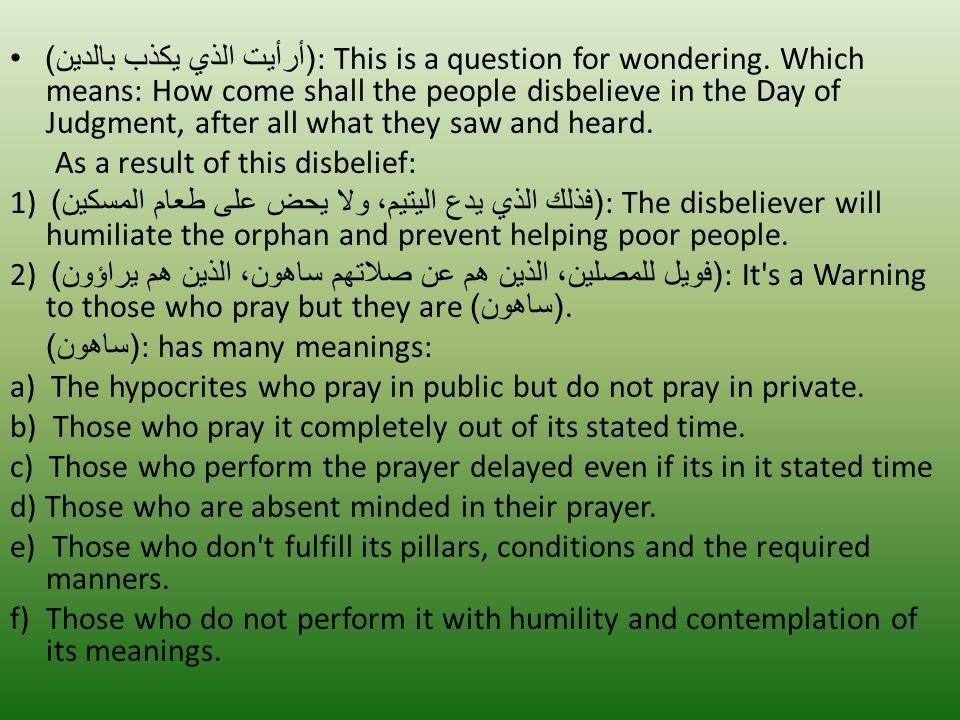( أرأيت الذي يكذب بالدين ): This is a question for wondering.