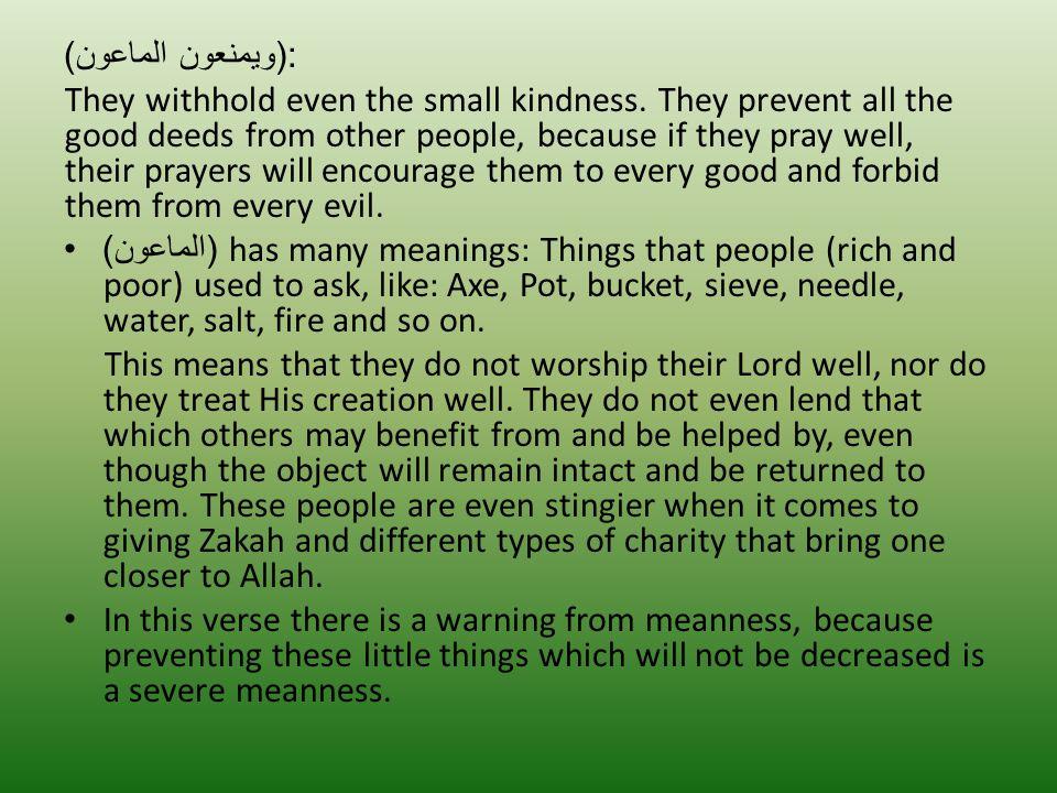 :( ويمنعون الماعون ) They withhold even the small kindness. They prevent all the good deeds from other people, because if they pray well, their prayer