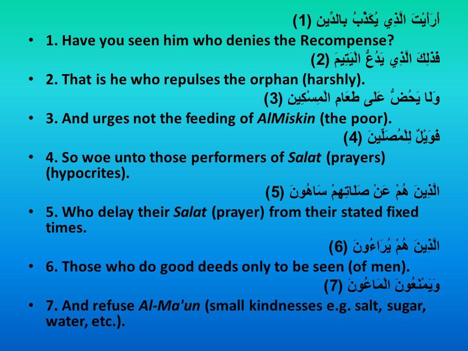 أَرَأَيْتَ الَّذِي يُكَذِّبُ بِالدِّينِ (1) 1. Have you seen him who denies the Recompense? فَذَلِكَ الَّذِي يَدُعُّ الْيَتِيمَ (2) 2. That is he who