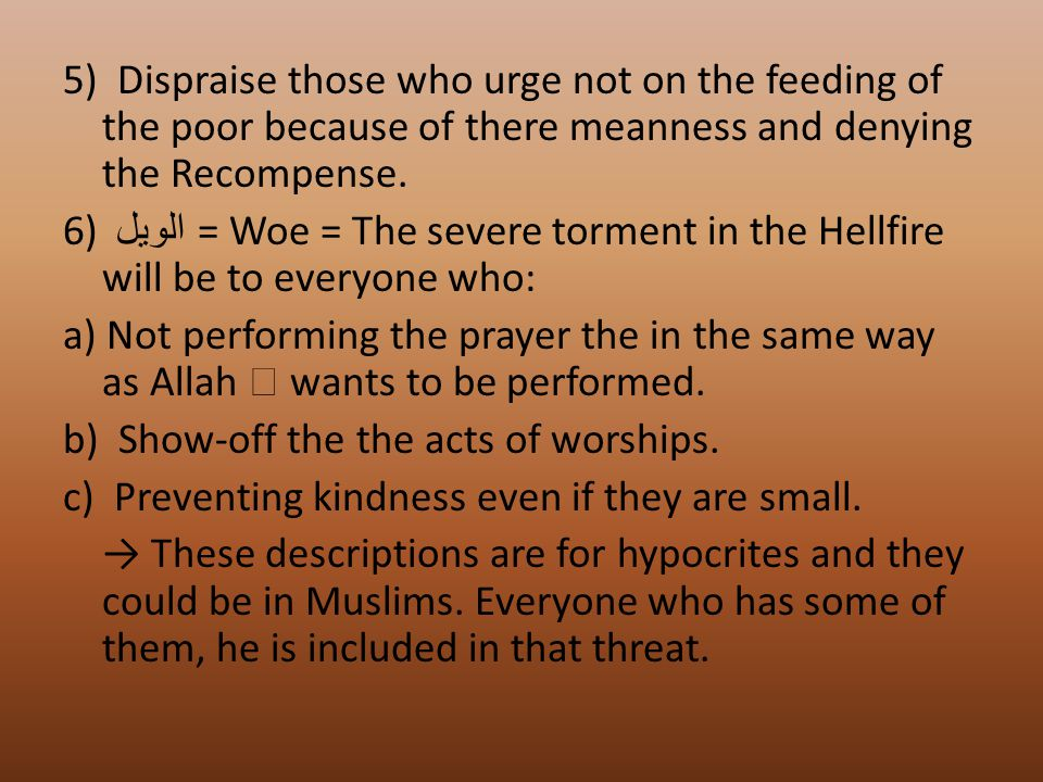 5) Dispraise those who urge not on the feeding of the poor because of there meanness and denying the Recompense. 6) الويل = Woe = The severe torment i