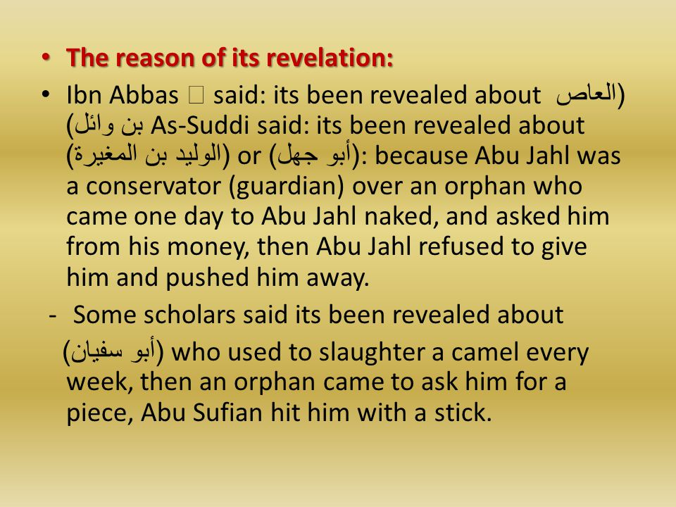 The reason of its revelation: The reason of its revelation: Ibn Abbas  said: its been revealed about ( العاص بن وائل ) As-Suddi said: its been revealed about ( الوليد بن المغيرة ) or ( أبو جهل ): because Abu Jahl was a conservator (guardian) over an orphan who came one day to Abu Jahl naked, and asked him from his money, then Abu Jahl refused to give him and pushed him away.