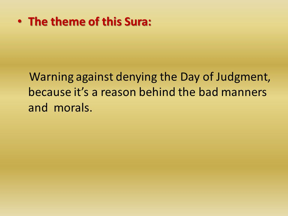 The theme of this Sura: The theme of this Sura: Warning against denying the Day of Judgment, because it's a reason behind the bad manners and morals.
