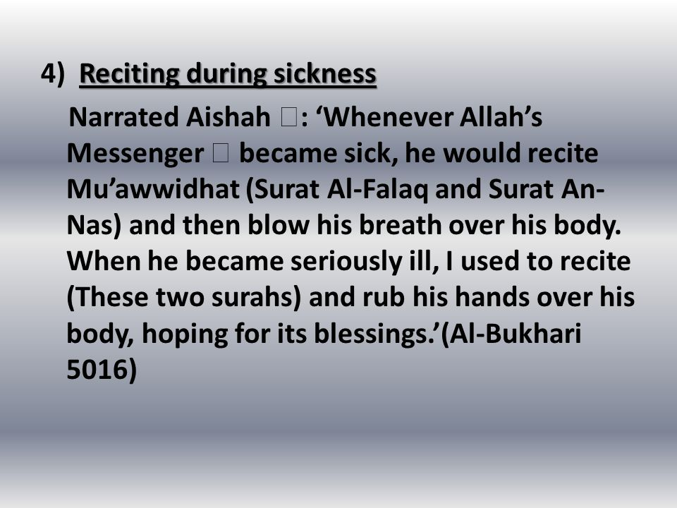 Reciting during sickness 4) Reciting during sickness Narrated Aishah  : 'Whenever Allah's Messenger  became sick, he would recite Mu'awwidhat (Surat Al-Falaq and Surat An- Nas) and then blow his breath over his body.