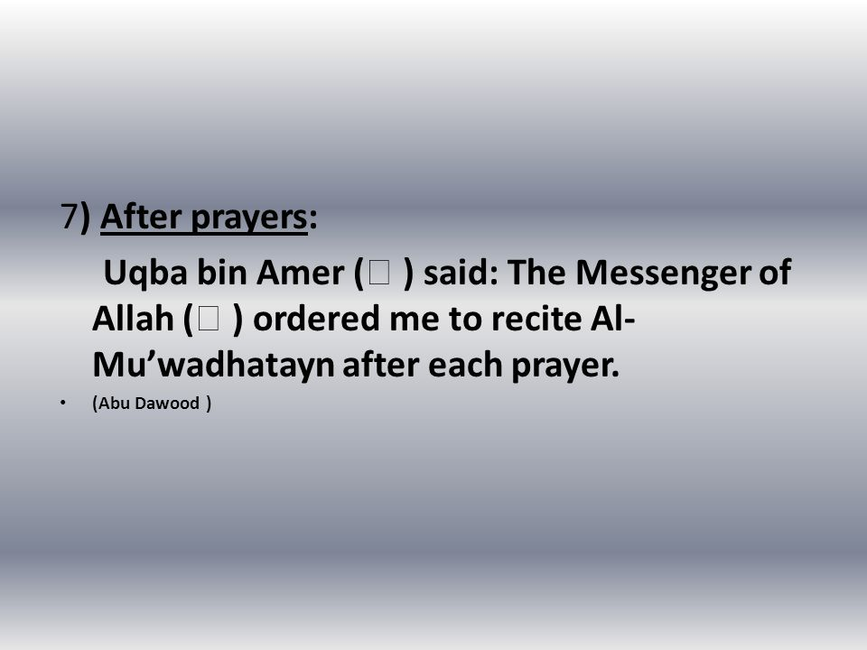 7) After prayers: Uqba bin Amer (  ) said: The Messenger of Allah (  ) ordered me to recite Al- Mu'wadhatayn after each prayer.