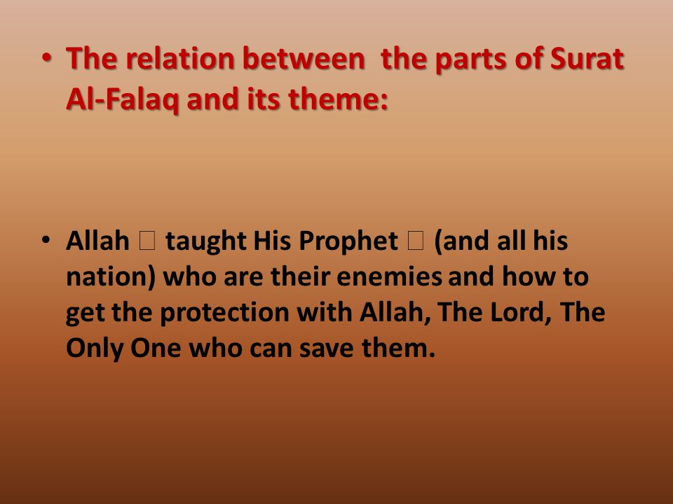 The relation between the parts of Surat Al-Falaq and its theme: The relation between the parts of Surat Al-Falaq and its theme: Allah  taught His Prophet  (and all his nation) who are their enemies and how to get the protection with Allah, The Lord, The Only One who can save them.