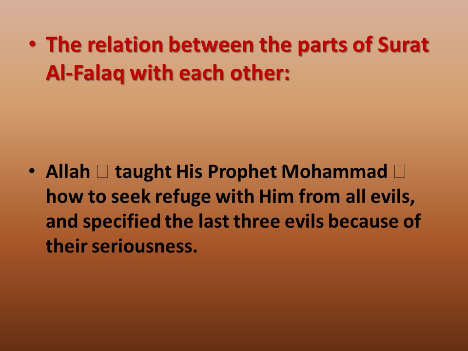 The relation between the parts of Surat Al-Falaq with each other: The relation between the parts of Surat Al-Falaq with each other: Allah  taught His Prophet Mohammad  how to seek refuge with Him from all evils, and specified the last three evils because of their seriousness.
