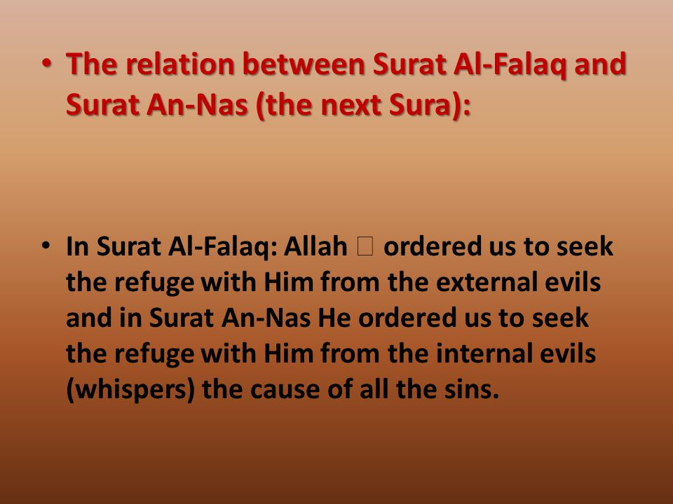 The relation between Surat Al-Falaq and Surat An-Nas (the next Sura): The relation between Surat Al-Falaq and Surat An-Nas (the next Sura): In Surat Al-Falaq: Allah  ordered us to seek the refuge with Him from the external evils and in Surat An-Nas He ordered us to seek the refuge with Him from the internal evils (whispers) the cause of all the sins.