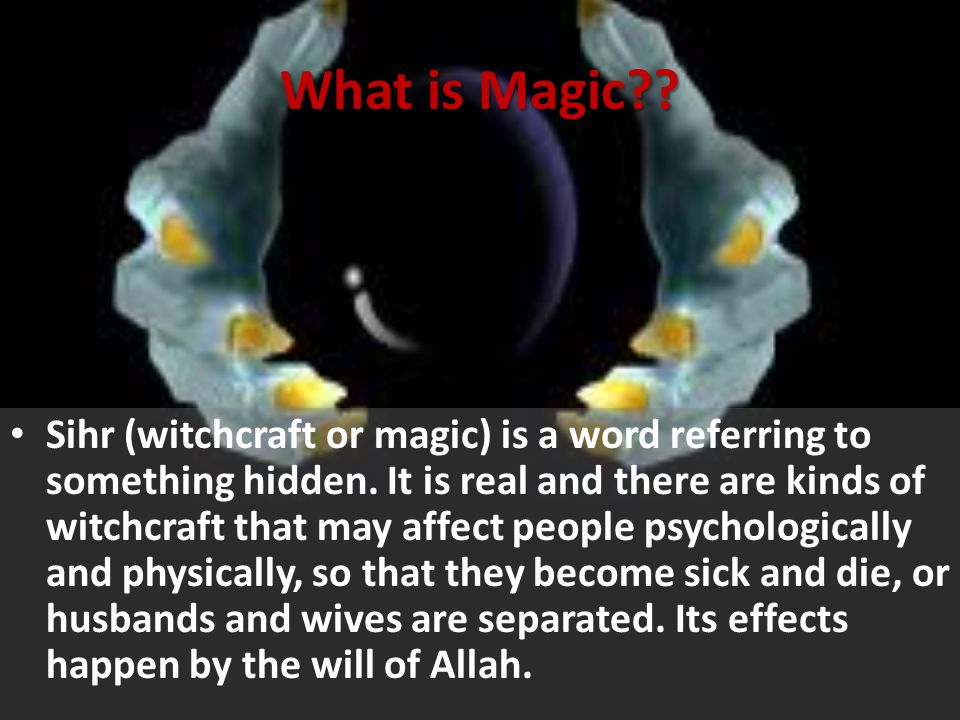 What is Magic?? Sihr (witchcraft or magic) is a word referring to something hidden. It is real and there are kinds of witchcraft that may affect peopl