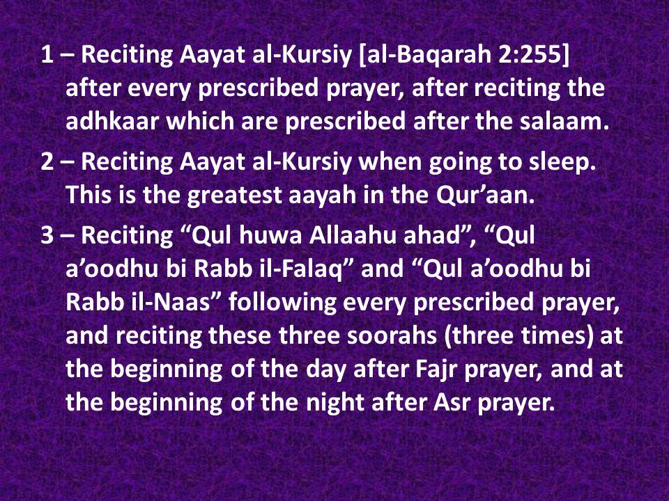 1 – Reciting Aayat al-Kursiy [al-Baqarah 2:255] after every prescribed prayer, after reciting the adhkaar which are prescribed after the salaam. 2 – R